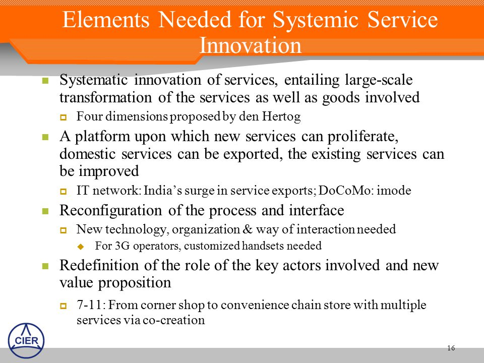 16 Elements Needed for Systemic Service Innovation Systematic innovation of services, entailing large-scale transformation of the services as well as goods involved  Four dimensions proposed by den Hertog A platform upon which new services can proliferate, domestic services can be exported, the existing services can be improved  IT network: India's surge in service exports; DoCoMo: imode Reconfiguration of the process and interface  New technology, organization & way of interaction needed  For 3G operators, customized handsets needed Redefinition of the role of the key actors involved and new value proposition  7-11: From corner shop to convenience chain store with multiple services via co-creation