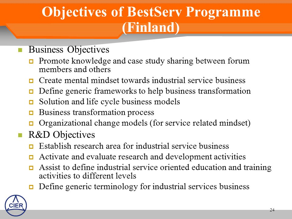 Objectives of BestServ Programme (Finland) Business Objectives  Promote knowledge and case study sharing between forum members and others  Create mental mindset towards industrial service business  Define generic frameworks to help business transformation  Solution and life cycle business models  Business transformation process  Organizational change models (for service related mindset) R&D Objectives  Establish research area for industrial service business  Activate and evaluate research and development activities  Assist to define industrial service oriented education and training activities to different levels  Define generic terminology for industrial services business 24