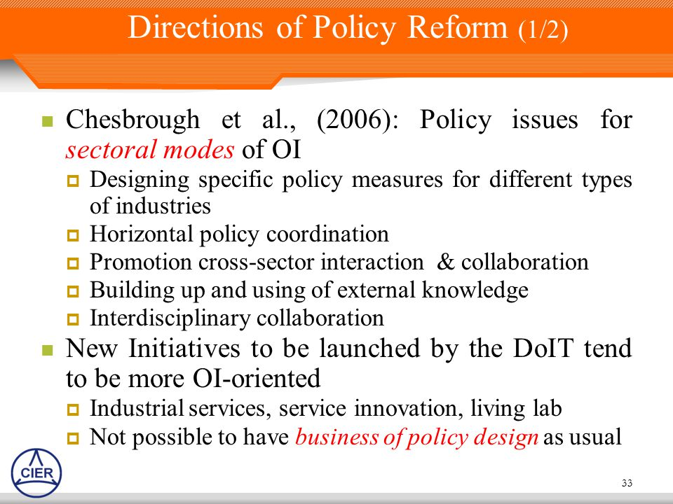 Directions of Policy Reform (1/2) Chesbrough et al., (2006): Policy issues for sectoral modes of OI  Designing specific policy measures for different types of industries  Horizontal policy coordination  Promotion cross-sector interaction & collaboration  Building up and using of external knowledge  Interdisciplinary collaboration New Initiatives to be launched by the DoIT tend to be more OI-oriented  Industrial services, service innovation, living lab  Not possible to have business of policy design as usual 33