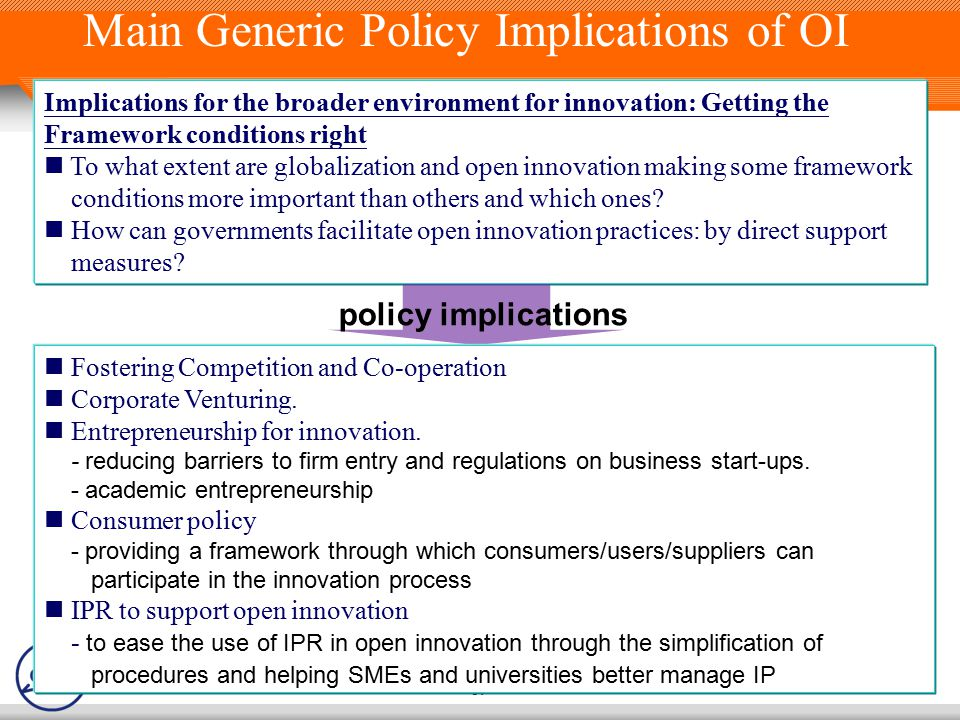 39 Main Generic Policy Implications of OI Implications for the broader environment for innovation: Getting the Framework conditions right To what extent are globalization and open innovation making some framework conditions more important than others and which ones.