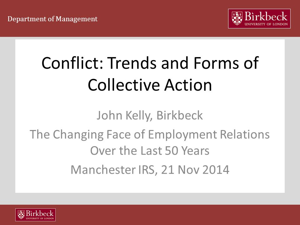 Department of Management Conflict: Trends and Forms of Collective Action John Kelly, Birkbeck The Changing Face of Employment Relations Over the Last 50 Years Manchester IRS, 21 Nov 2014