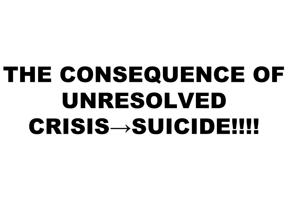 THE CONSEQUENCE OF UNRESOLVED CRISIS→SUICIDE!!!!