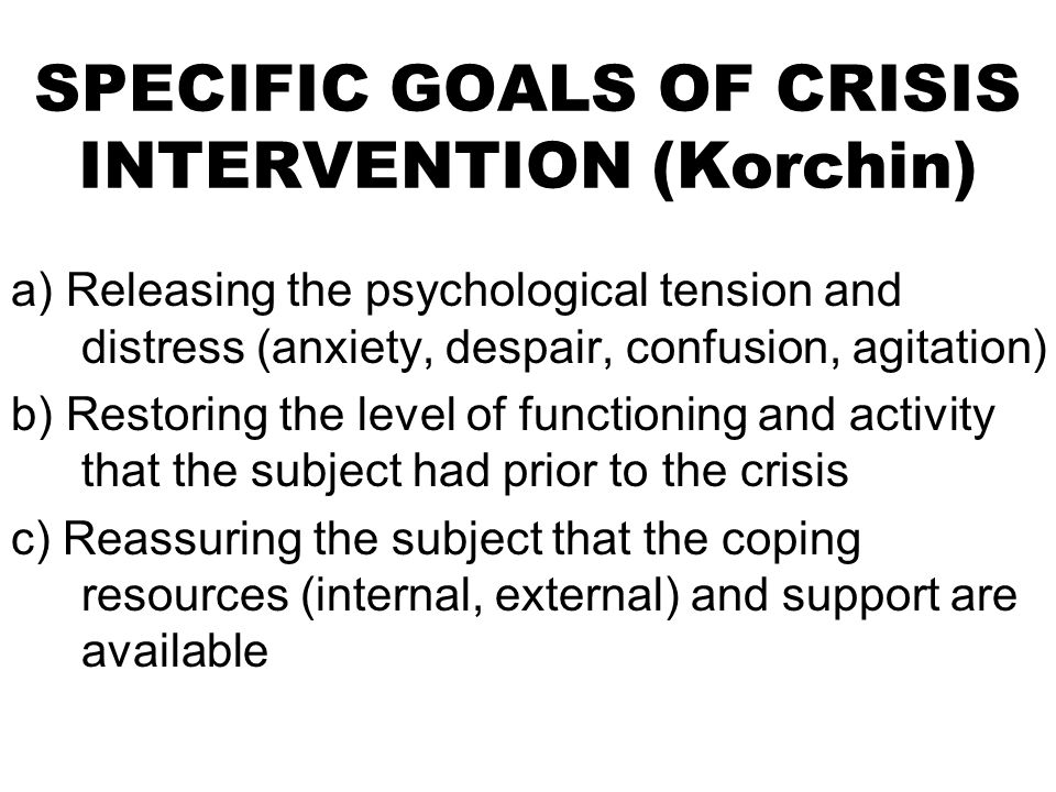 SPECIFIC GOALS OF CRISIS INTERVENTION (Korchin) a) Releasing the psychological tension and distress (anxiety, despair, confusion, agitation) b) Restoring the level of functioning and activity that the subject had prior to the crisis c) Reassuring the subject that the coping resources (internal, external) and support are available
