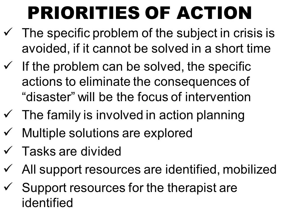 PRIORITIES OF ACTION The specific problem of the subject in crisis is avoided, if it cannot be solved in a short time If the problem can be solved, the specific actions to eliminate the consequences of disaster will be the focus of intervention The family is involved in action planning Multiple solutions are explored Tasks are divided All support resources are identified, mobilized Support resources for the therapist are identified