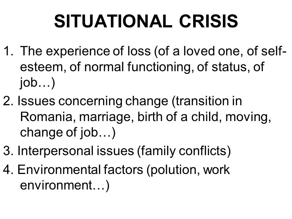 SITUATIONAL CRISIS 1.The experience of loss (of a loved one, of self- esteem, of normal functioning, of status, of job…) 2.