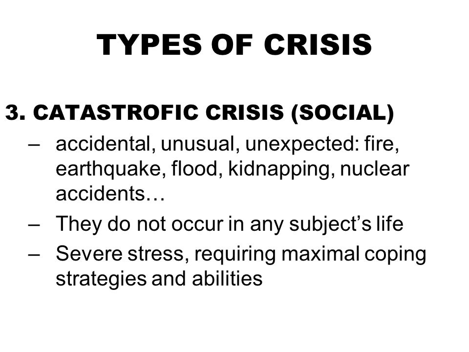 TYPES OF CRISIS 3. CATASTROFIC CRISIS (SOCIAL) –accidental, unusual, unexpected: fire, earthquake, flood, kidnapping, nuclear accidents… –They do not