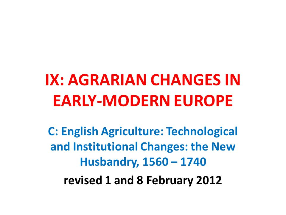 IX: AGRARIAN CHANGES IN EARLY-MODERN EUROPE C: English Agriculture: Technological and Institutional Changes: the New Husbandry, 1560 – 1740 revised 1 and 8 February 2012