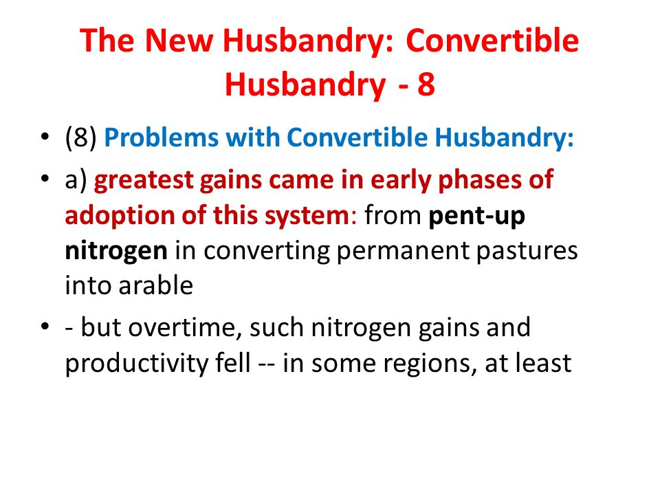 The New Husbandry: Convertible Husbandry - 8 (8) Problems with Convertible Husbandry: a) greatest gains came in early phases of adoption of this system: from pent-up nitrogen in converting permanent pastures into arable - but overtime, such nitrogen gains and productivity fell -- in some regions, at least
