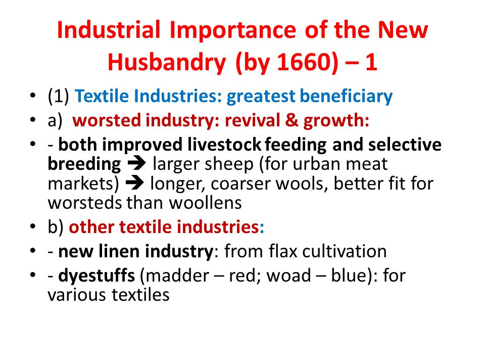 Industrial Importance of the New Husbandry (by 1660) – 1 (1) Textile Industries: greatest beneficiary a) worsted industry: revival & growth: - both improved livestock feeding and selective breeding  larger sheep (for urban meat markets)  longer, coarser wools, better fit for worsteds than woollens b) other textile industries: - new linen industry: from flax cultivation - dyestuffs (madder – red; woad – blue): for various textiles
