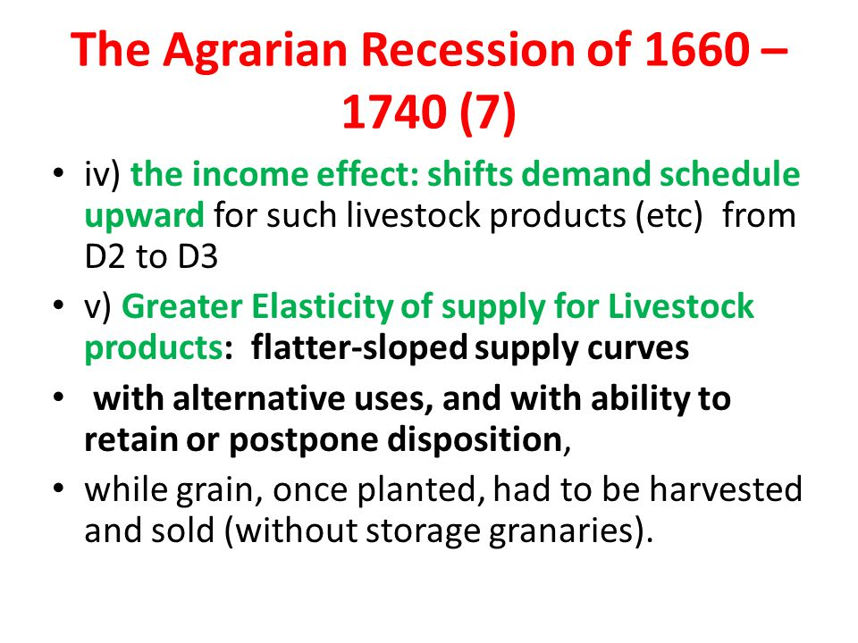 The Agrarian Recession of 1660 – 1740 (7) iv) the income effect: shifts demand schedule upward for such livestock products (etc) from D2 to D3 v) Greater Elasticity of supply for Livestock products: flatter-sloped supply curves with alternative uses, and with ability to retain or postpone disposition, while grain, once planted, had to be harvested and sold (without storage granaries).
