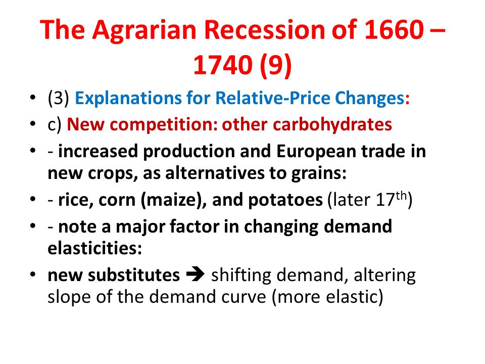 (3) Explanations for Relative-Price Changes: c) New competition: other carbohydrates - increased production and European trade in new crops, as alternatives to grains: - rice, corn (maize), and potatoes (later 17 th ) - note a major factor in changing demand elasticities: new substitutes  shifting demand, altering slope of the demand curve (more elastic) The Agrarian Recession of 1660 – 1740 (9)