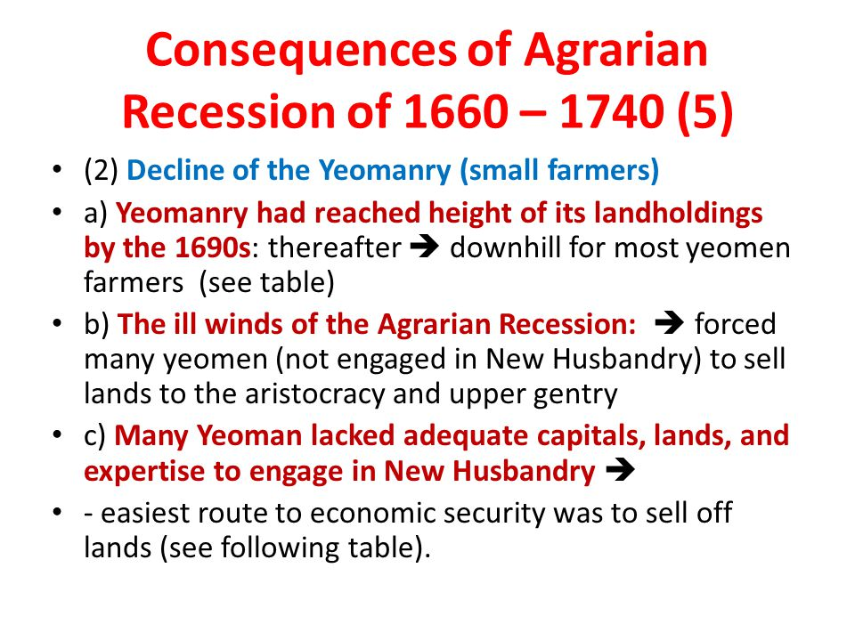 Consequences of Agrarian Recession of 1660 – 1740 (5) (2) Decline of the Yeomanry (small farmers) a) Yeomanry had reached height of its landholdings by the 1690s: thereafter  downhill for most yeomen farmers (see table) b) The ill winds of the Agrarian Recession:  forced many yeomen (not engaged in New Husbandry) to sell lands to the aristocracy and upper gentry c) Many Yeoman lacked adequate capitals, lands, and expertise to engage in New Husbandry  - easiest route to economic security was to sell off lands (see following table).