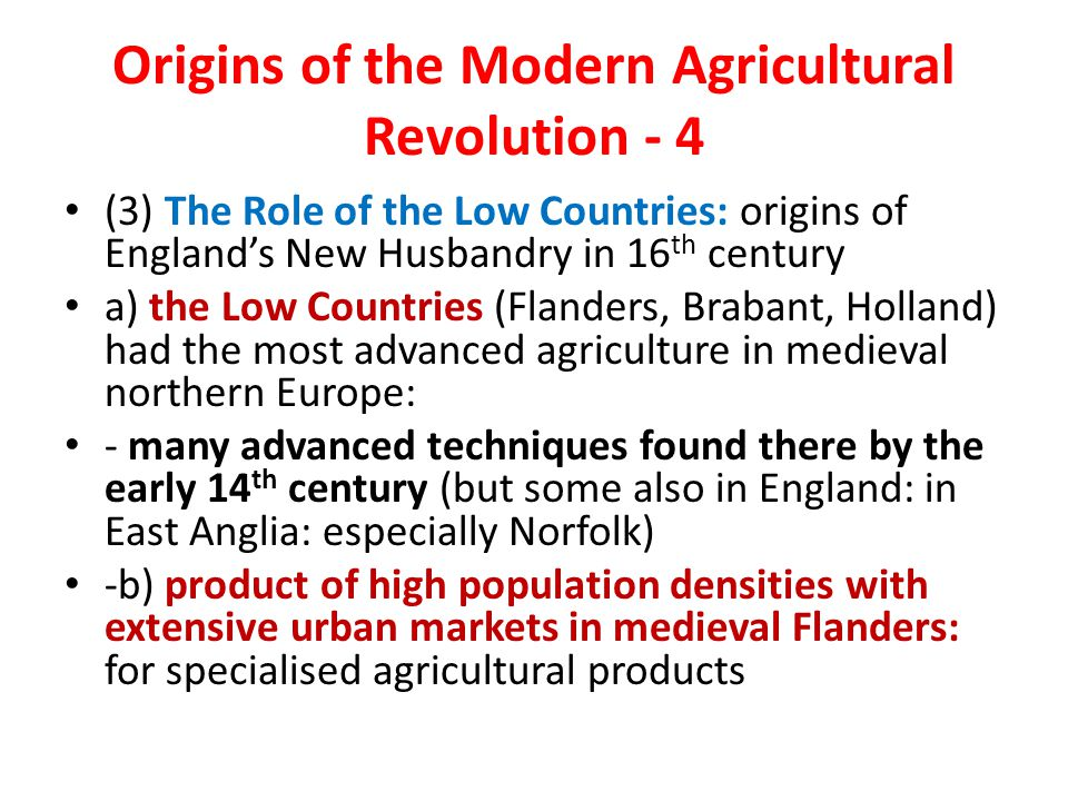 Origins of the Modern Agricultural Revolution - 4 (3) The Role of the Low Countries: origins of England's New Husbandry in 16 th century a) the Low Countries (Flanders, Brabant, Holland) had the most advanced agriculture in medieval northern Europe: - many advanced techniques found there by the early 14 th century (but some also in England: in East Anglia: especially Norfolk) -b) product of high population densities with extensive urban markets in medieval Flanders: for specialised agricultural products