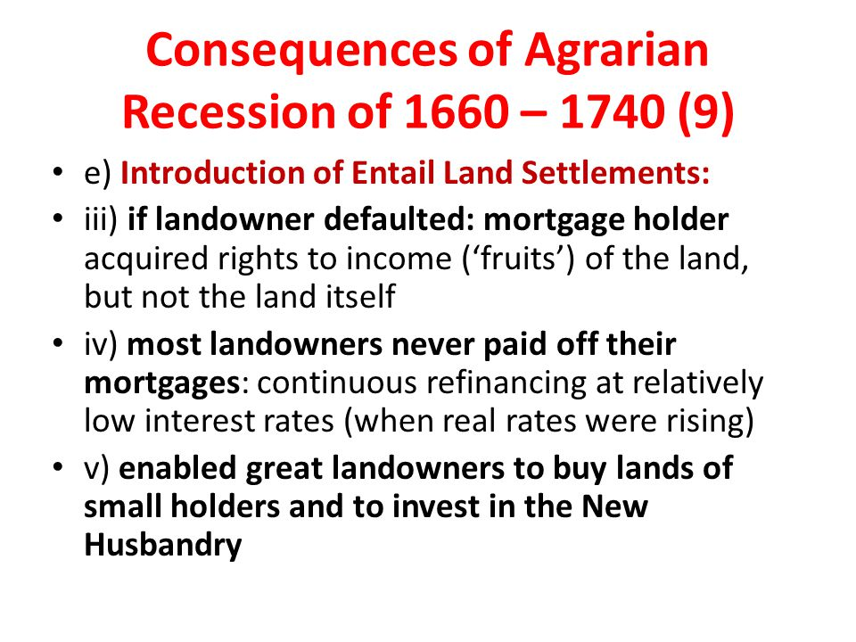 Consequences of Agrarian Recession of 1660 – 1740 (9) e) Introduction of Entail Land Settlements: iii) if landowner defaulted: mortgage holder acquire