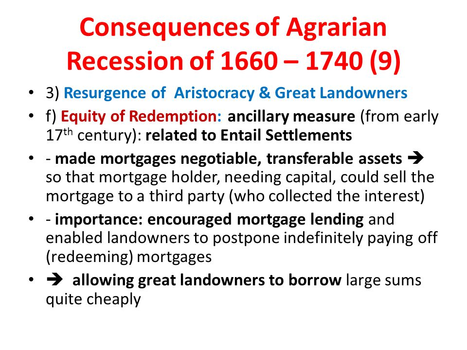 Consequences of Agrarian Recession of 1660 – 1740 (9) 3) Resurgence of Aristocracy & Great Landowners f) Equity of Redemption: ancillary measure (from