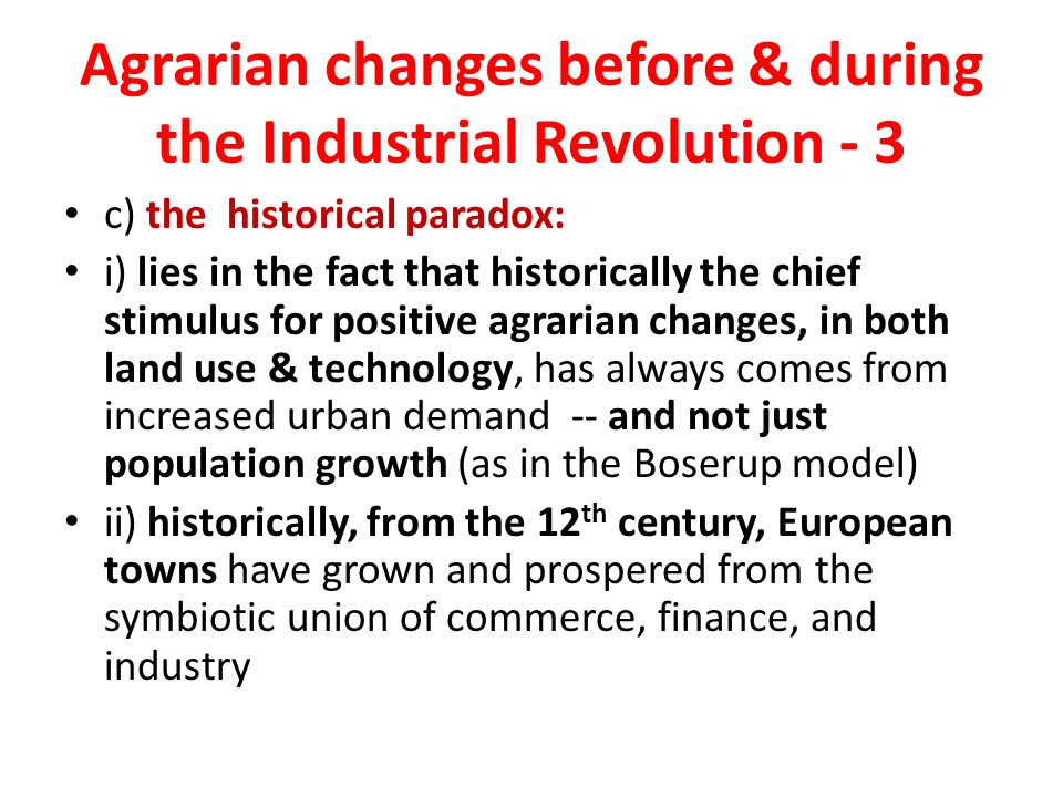Agrarian changes before & during the Industrial Revolution - 3 c) the historical paradox: i) lies in the fact that historically the chief stimulus for