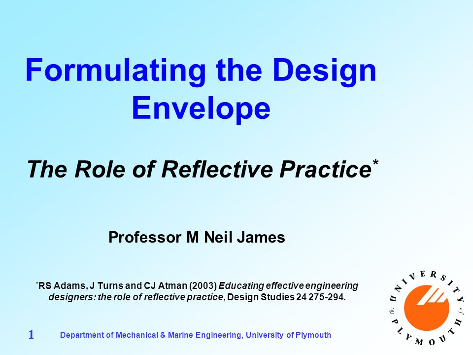 Department of Mechanical & Marine Engineering, University of Plymouth 1 Formulating the Design Envelope The Role of Reflective Practice * Professor M Neil James * RS Adams, J Turns and CJ Atman (2003) Educating effective engineering designers: the role of reflective practice, Design Studies 24 275-294.