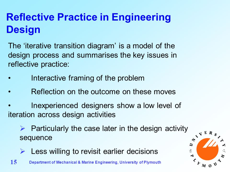 Department of Mechanical & Marine Engineering, University of Plymouth 15 Reflective Practice in Engineering Design The 'iterative transition diagram' is a model of the design process and summarises the key issues in reflective practice: Interactive framing of the problem Reflection on the outcome on these moves Inexperienced designers show a low level of iteration across design activities  Particularly the case later in the design activity sequence  Less willing to revisit earlier decisions