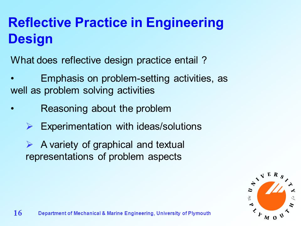Department of Mechanical & Marine Engineering, University of Plymouth 16 Reflective Practice in Engineering Design What does reflective design practice entail .