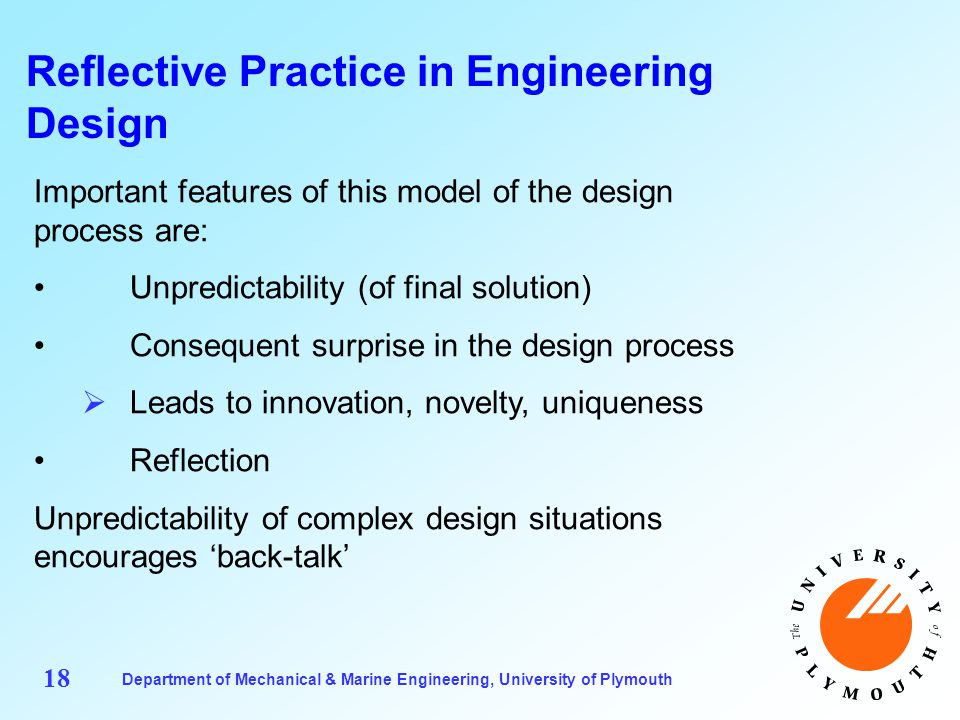 Department of Mechanical & Marine Engineering, University of Plymouth 18 Reflective Practice in Engineering Design Important features of this model of the design process are: Unpredictability (of final solution) Consequent surprise in the design process  Leads to innovation, novelty, uniqueness Reflection Unpredictability of complex design situations encourages 'back-talk'