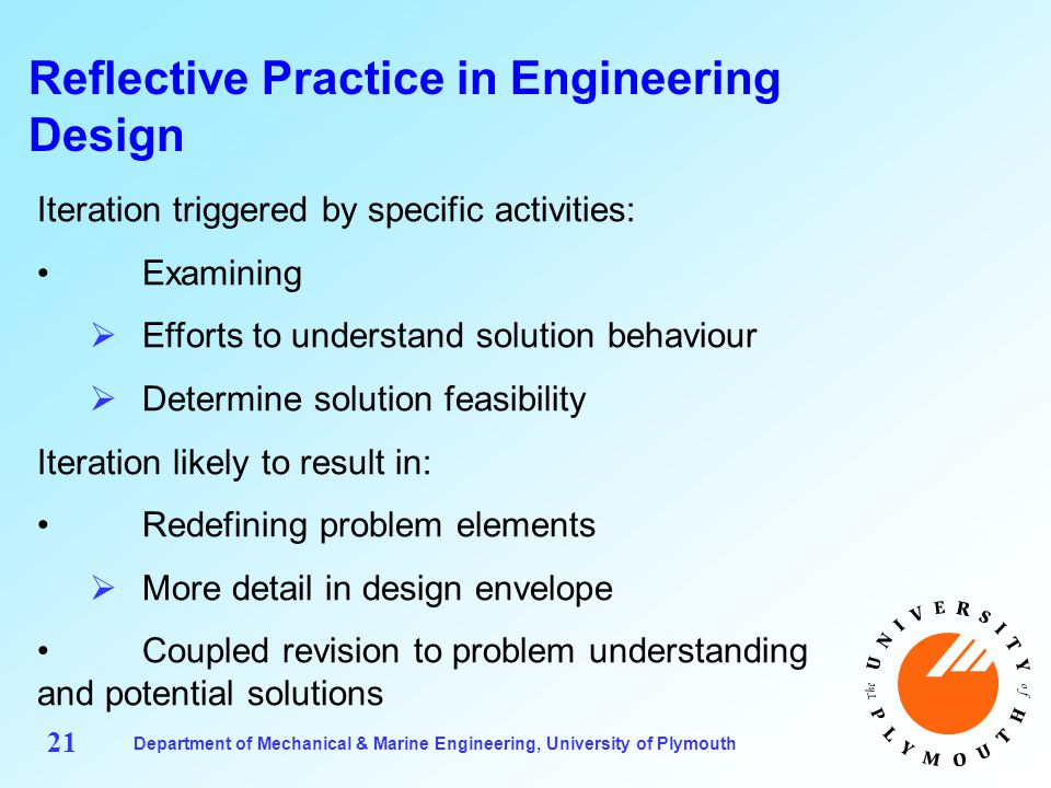 Department of Mechanical & Marine Engineering, University of Plymouth 21 Reflective Practice in Engineering Design Iteration triggered by specific activities: Examining  Efforts to understand solution behaviour  Determine solution feasibility Iteration likely to result in: Redefining problem elements  More detail in design envelope Coupled revision to problem understanding and potential solutions