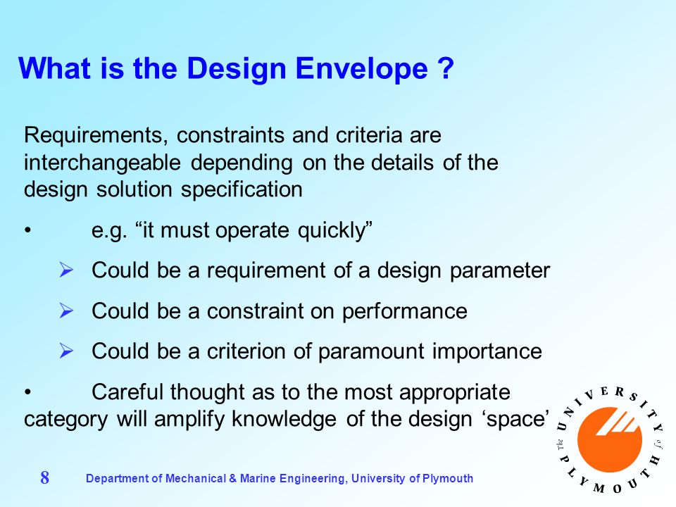Department of Mechanical & Marine Engineering, University of Plymouth 9 Formulating a Design Envelope Obtaining a fully specified design envelope is more involved than may initially be thought There are significant potential benefits  A good specification may enable greater innovation/cost savings  Advances in function  Advances in materials engineering  A more elegant solution may result  Better form/ergonomics; simpler operation