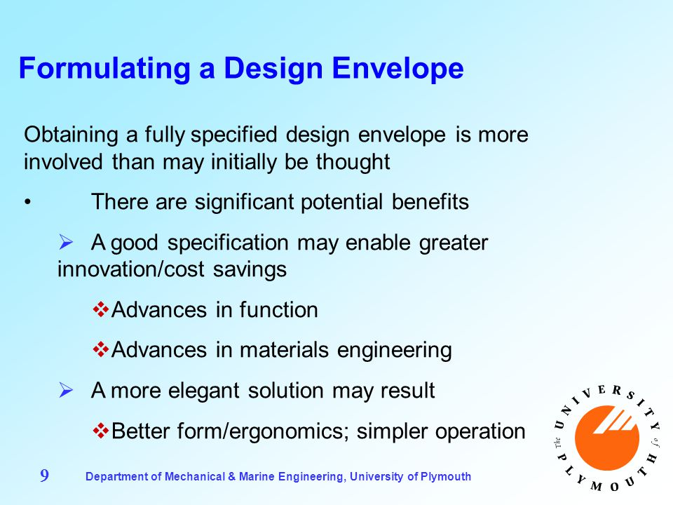 Department of Mechanical & Marine Engineering, University of Plymouth 9 Formulating a Design Envelope Obtaining a fully specified design envelope is more involved than may initially be thought There are significant potential benefits  A good specification may enable greater innovation/cost savings  Advances in function  Advances in materials engineering  A more elegant solution may result  Better form/ergonomics; simpler operation