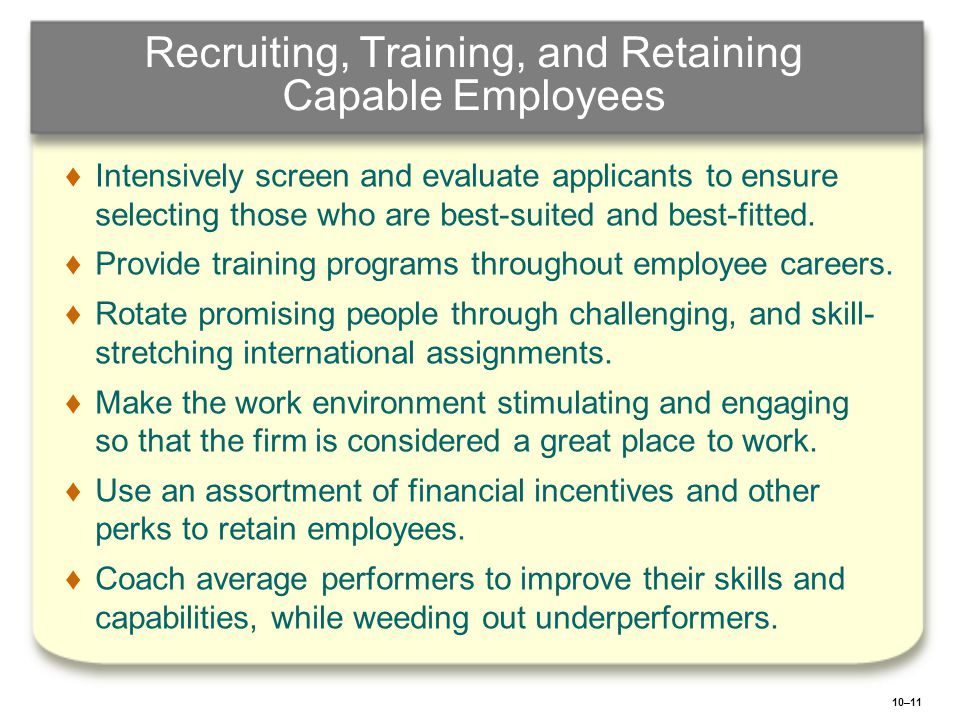 10–11 Recruiting, Training, and Retaining Capable Employees ♦ ♦Intensively screen and evaluate applicants to ensure selecting those who are best-suite