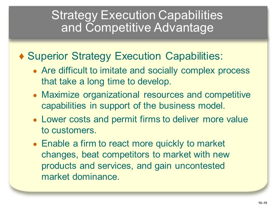10–19 Strategy Execution Capabilities and Competitive Advantage ♦Superior Strategy Execution Capabilities: ● Are difficult to imitate and socially com