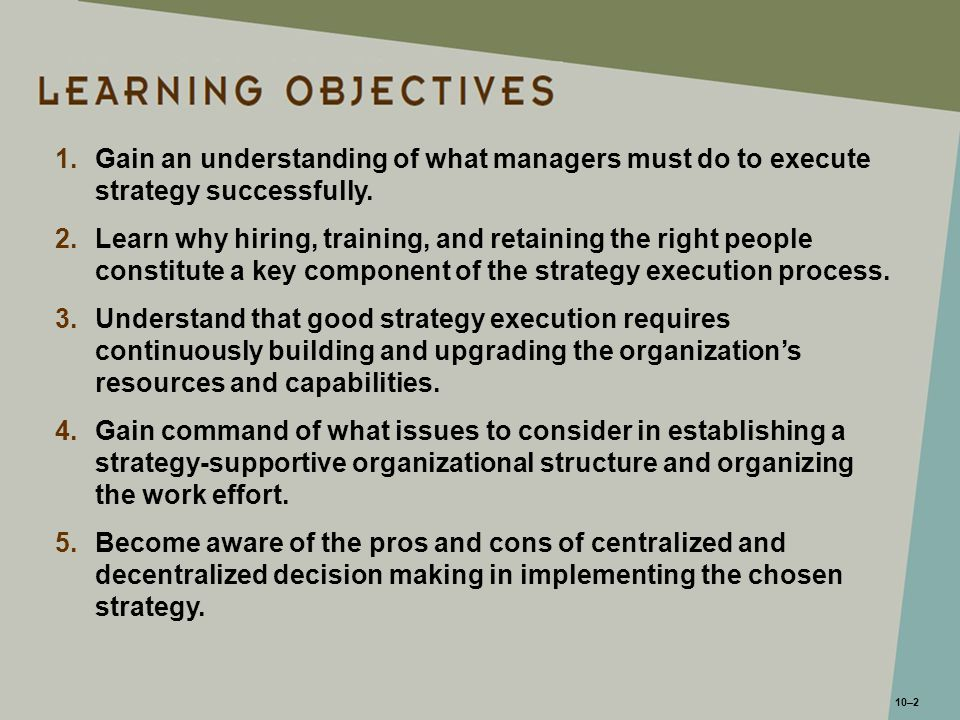 10–2 1.Gain an understanding of what managers must do to execute strategy successfully. 2.Learn why hiring, training, and retaining the right people c