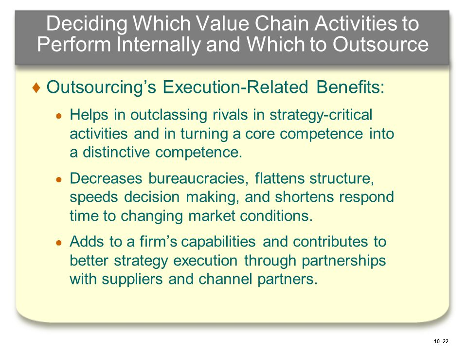 10–22 Deciding Which Value Chain Activities to Perform Internally and Which to Outsource ♦ ♦Outsourcing's Execution-Related Benefits: ● ● Helps in out