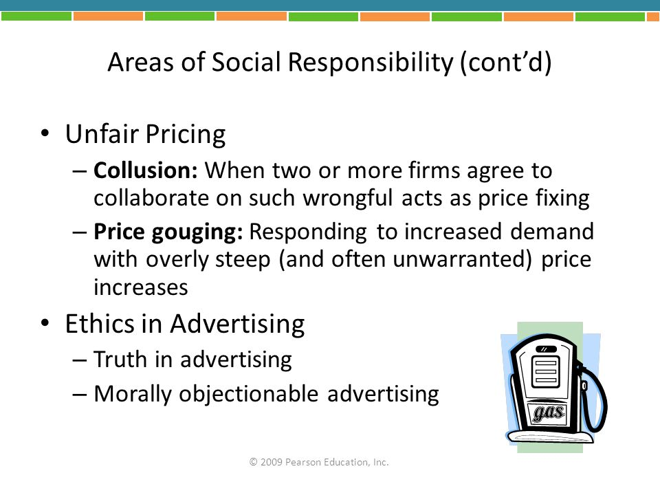 Areas of Social Responsibility (cont'd) Unfair Pricing – Collusion: When two or more firms agree to collaborate on such wrongful acts as price fixing