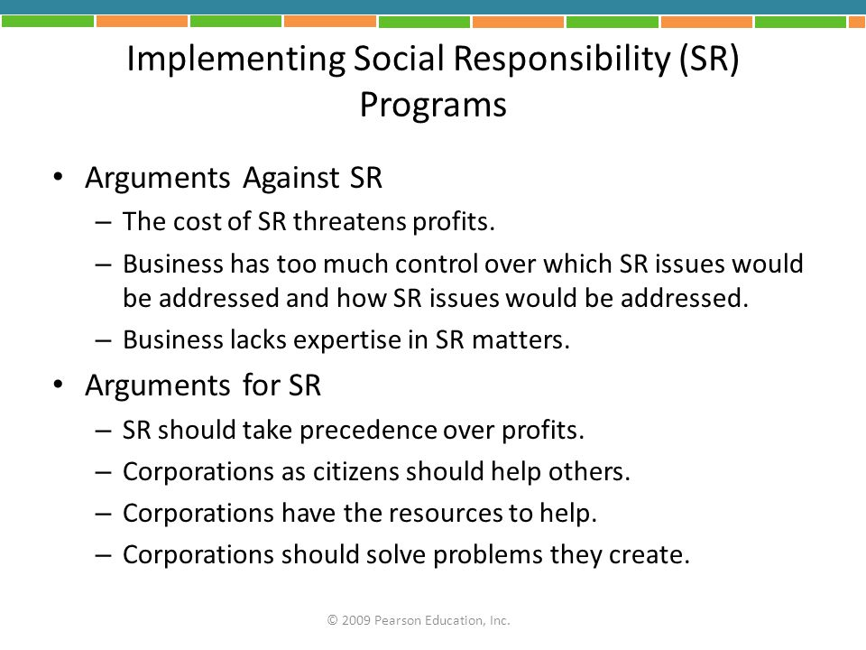 Implementing Social Responsibility (SR) Programs Arguments Against SR – The cost of SR threatens profits. – Business has too much control over which S