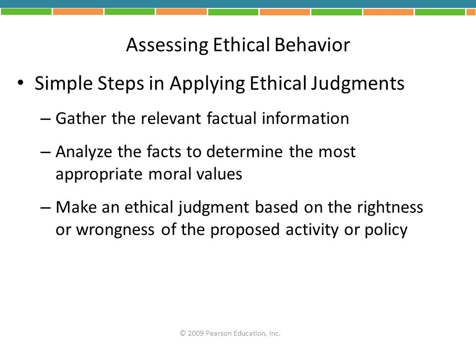 Assessing Ethical Behavior Simple Steps in Applying Ethical Judgments – Gather the relevant factual information – Analyze the facts to determine the m