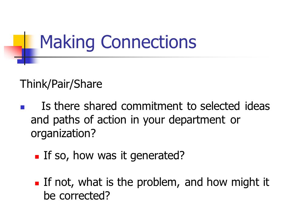 Making Connections Think/Pair/Share Is there shared commitment to selected ideas and paths of action in your department or organization.