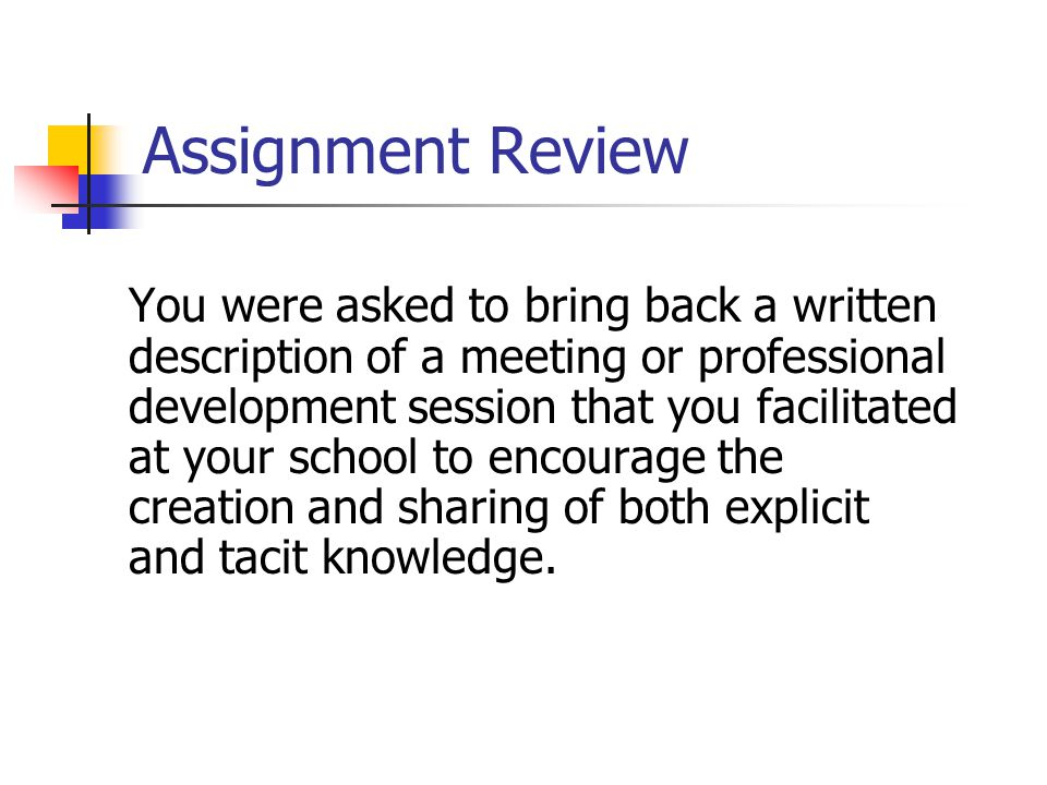 Assignment Review You were asked to bring back a written description of a meeting or professional development session that you facilitated at your school to encourage the creation and sharing of both explicit and tacit knowledge.