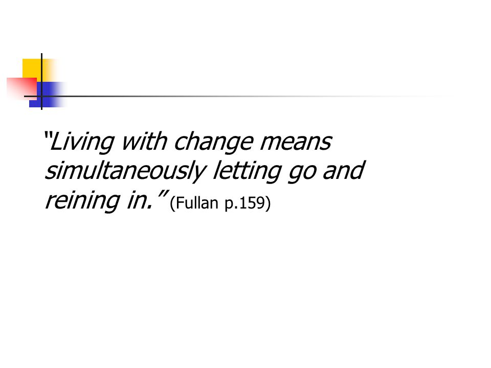 Living with change means simultaneously letting go and reining in. (Fullan p.159)
