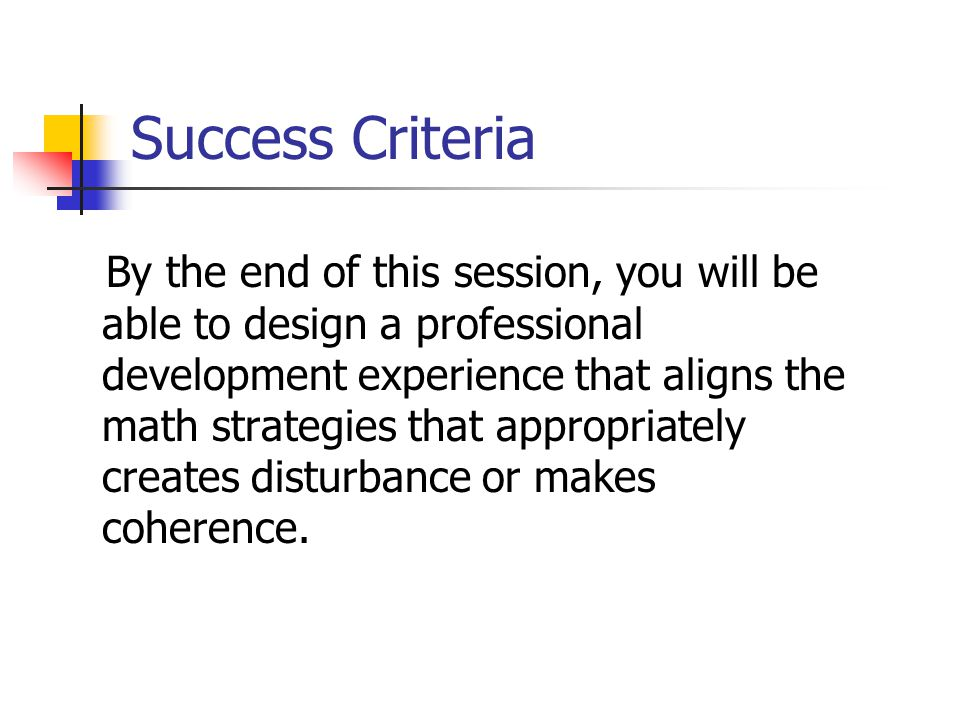 Success Criteria By the end of this session, you will be able to design a professional development experience that aligns the math strategies that appropriately creates disturbance or makes coherence.