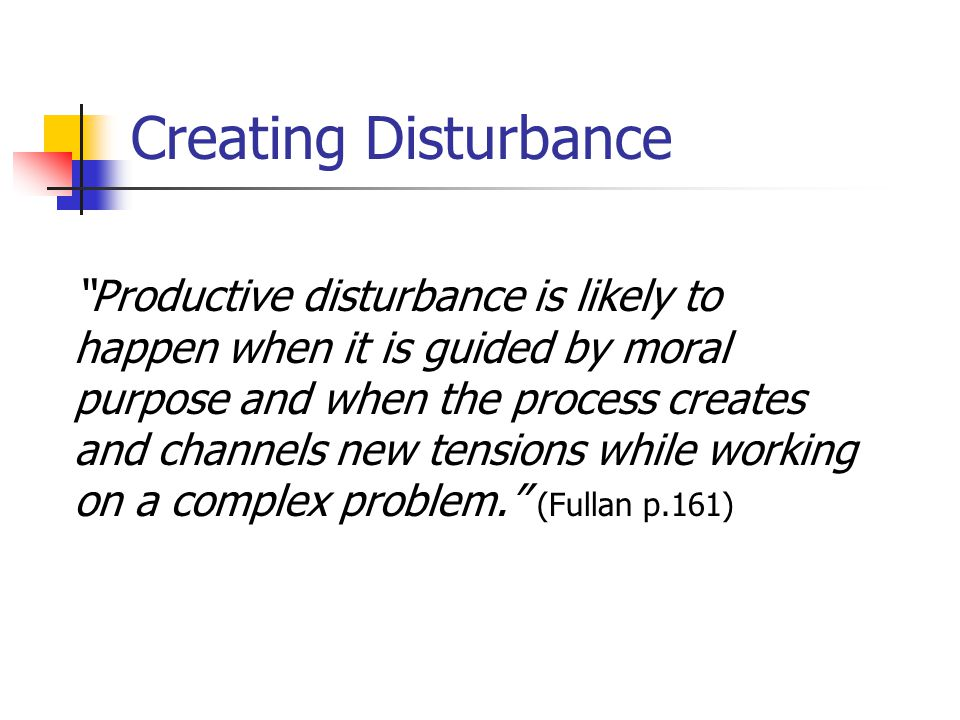 Creating Disturbance Productive disturbance is likely to happen when it is guided by moral purpose and when the process creates and channels new tensions while working on a complex problem. (Fullan p.161)