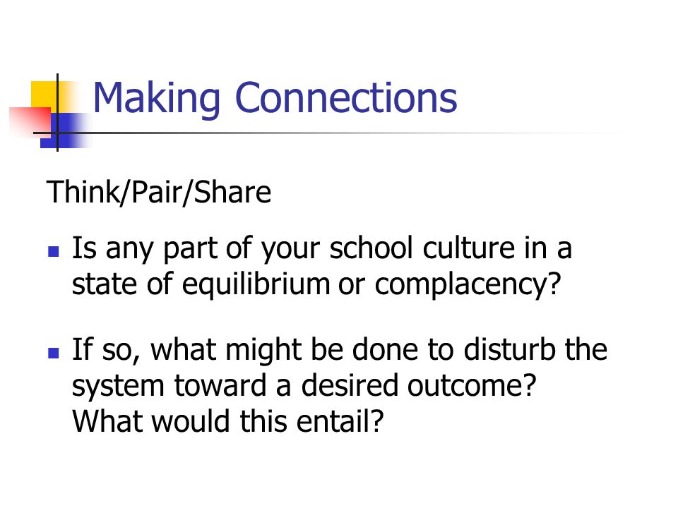 Making Connections Think/Pair/Share Is any part of your school culture in a state of equilibrium or complacency.