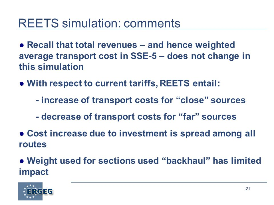 21 REETS simulation: comments ● Recall that total revenues – and hence weighted average transport cost in SSE-5 – does not change in this simulation ● With respect to current tariffs, REETS entail: - increase of transport costs for close sources - decrease of transport costs for far sources ● Cost increase due to investment is spread among all routes ● Weight used for sections used backhaul has limited impact