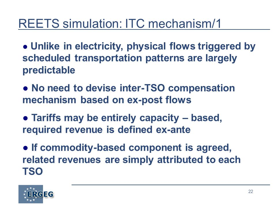22 REETS simulation: ITC mechanism/1 ● Unlike in electricity, physical flows triggered by scheduled transportation patterns are largely predictable ● No need to devise inter-TSO compensation mechanism based on ex-post flows ● Tariffs may be entirely capacity – based, required revenue is defined ex-ante ● If commodity-based component is agreed, related revenues are simply attributed to each TSO