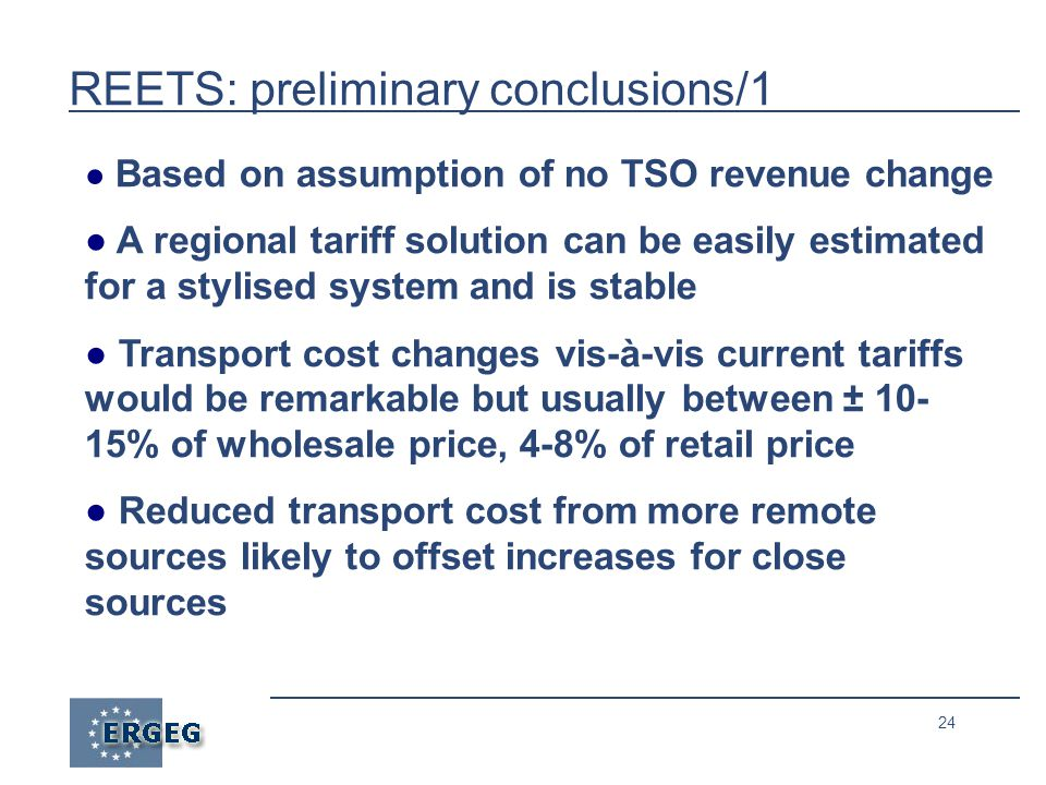 24 REETS: preliminary conclusions/1 ● Based on assumption of no TSO revenue change ● A regional tariff solution can be easily estimated for a stylised system and is stable ● Transport cost changes vis-à-vis current tariffs would be remarkable but usually between ± 10- 15% of wholesale price, 4-8% of retail price ● Reduced transport cost from more remote sources likely to offset increases for close sources