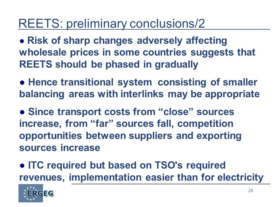 25 REETS: preliminary conclusions/2 ● Risk of sharp changes adversely affecting wholesale prices in some countries suggests that REETS should be phased in gradually ● Hence transitional system consisting of smaller balancing areas with interlinks may be appropriate ● Since transport costs from close sources increase, from far sources fall, competition opportunities between suppliers and exporting sources increase ● ITC required but based on TSO s required revenues, implementation easier than for electricity