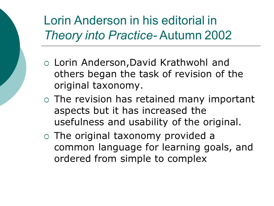 Lorin Anderson in his editorial in Theory into Practice- Autumn 2002  Lorin Anderson,David Krathwohl and others began the task of revision of the original taxonomy.