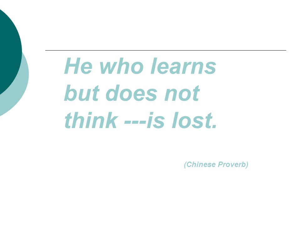 He who learns but does not think ---is lost. (Chinese Proverb)