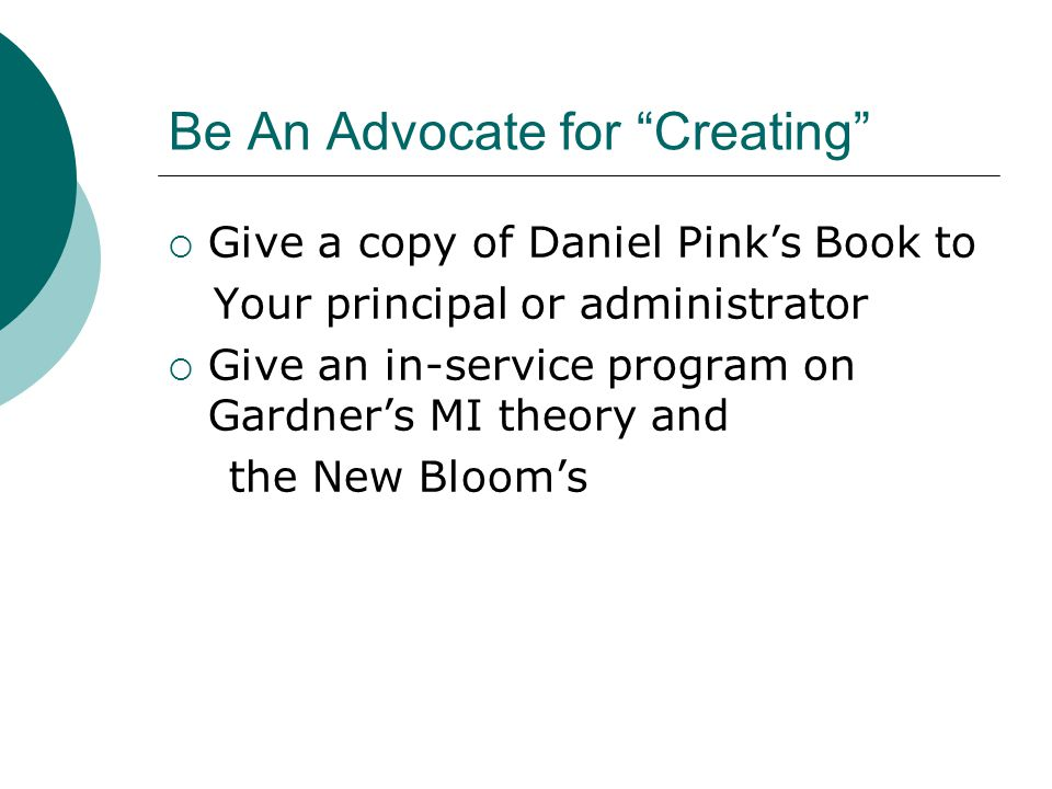 Be An Advocate for Creating  Give a copy of Daniel Pink's Book to Your principal or administrator  Give an in-service program on Gardner's MI theory and the New Bloom's