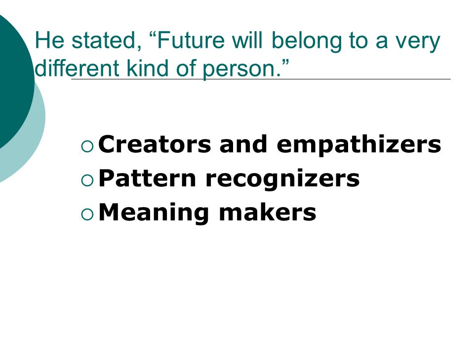 He stated, Future will belong to a very different kind of person.  Creators and empathizers  Pattern recognizers  Meaning makers
