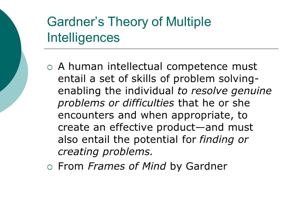Gardner's Theory of Multiple Intelligences  A human intellectual competence must entail a set of skills of problem solving- enabling the individual to resolve genuine problems or difficulties that he or she encounters and when appropriate, to create an effective product—and must also entail the potential for finding or creating problems.