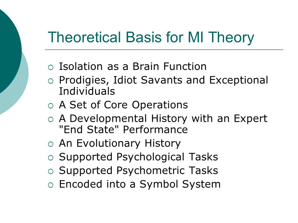 Theoretical Basis for MI Theory  Isolation as a Brain Function  Prodigies, Idiot Savants and Exceptional Individuals  A Set of Core Operations  A Developmental History with an Expert End State Performance  An Evolutionary History  Supported Psychological Tasks  Supported Psychometric Tasks  Encoded into a Symbol System